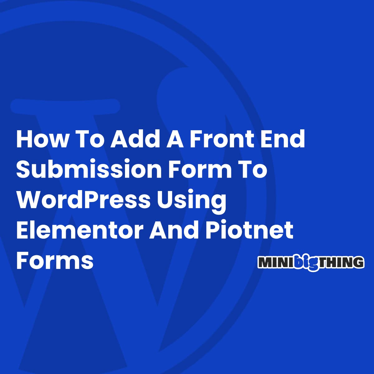 How To Add A Front End Submission Form To Wordpress Using Elementor And Piotnet Forms
