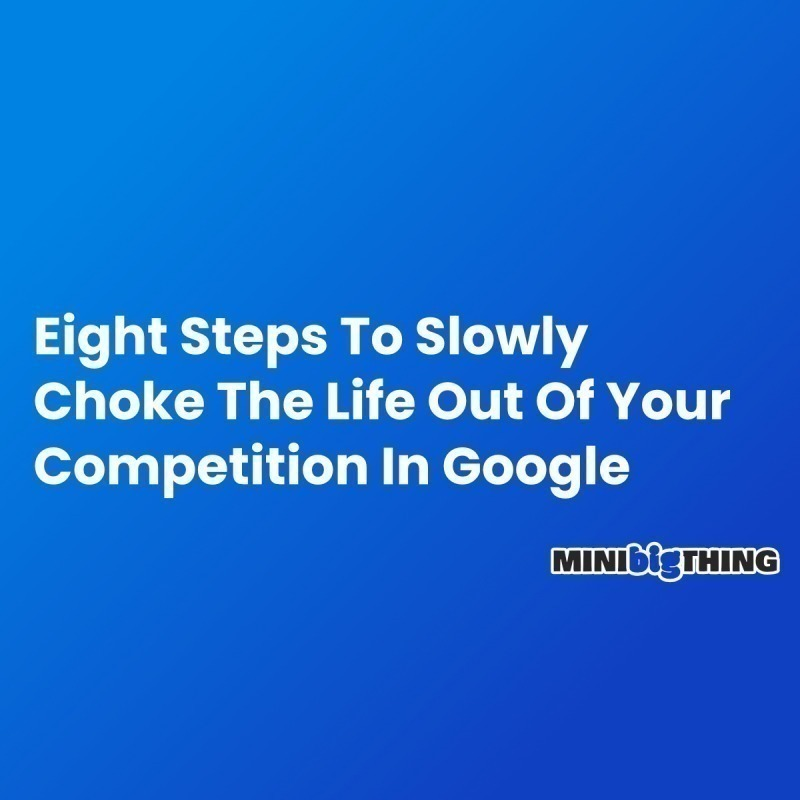 Eight Steps To Slowly Choke The Life Out Of Your Competition In Google